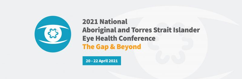 2021 National Aboriginal and Torres Strait Islander Eye Health Conference The Gap & Beyond