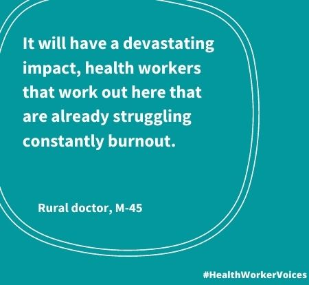 It will have a devastating impact, health workers that work out here that are already struggling constantly burnout. Quote from Male aged 45, Rural Doctor. Image created by the Health Worker Voices project: