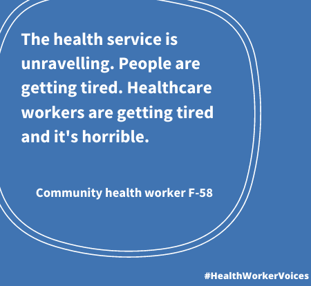 The health service is unravelling. People are getting tired. Healthcare workers are getting tired and it's horrible. Quote from Female aged 58, Community Health Worker. Image created by the Health Worker Voices project