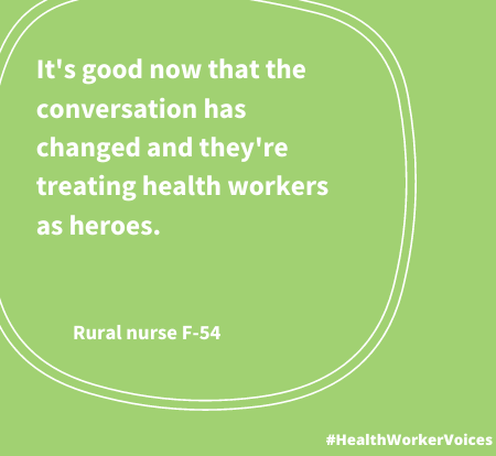 It's good now that the conversation has changed and they're treating health workers as heroes. Quote from Female aged 54, Rural Nurses. Image created by the Health Worker Voices project