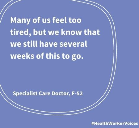 Many of us feel too tired, but we know that we still have several weeks of this to go. Quote from Female aged 52, Specialist Care Doctor. Image created by the Health Worker Voices project