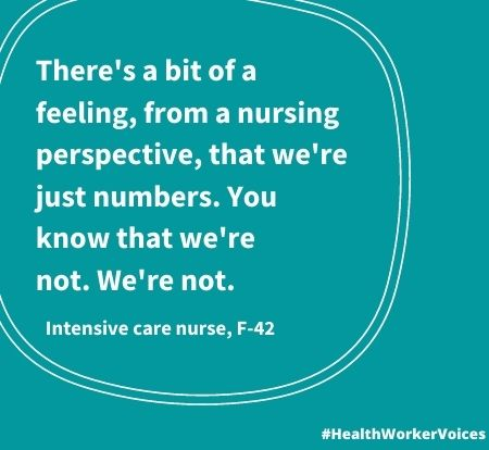 There's a bit of a feeling, from a nursing perspective, that we're just numbers. You know that we're not. We're not. Quote from Female aged 42, Intensive Care Nurse. Image created by the Health Worker Voices project:
