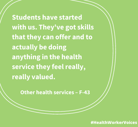 Students have started with us. They've got skills that they can offer and to actually be doing anything in the health service they feel really, really valued. Quote from Female aged 43, Other Health Services. Image created by the Health Worker Voices project