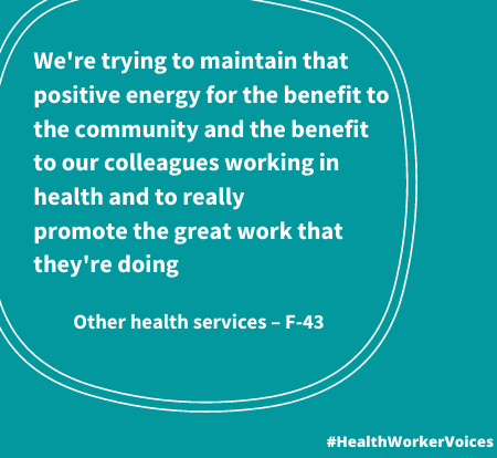 We're trying to maintain that positive energy for the benefit to the community and the benefit to our colleagues working in health and to really promote the great work that they're doing. Quote from Female aged 43, Other Health Services. Image created by the Health Worker Voices project: